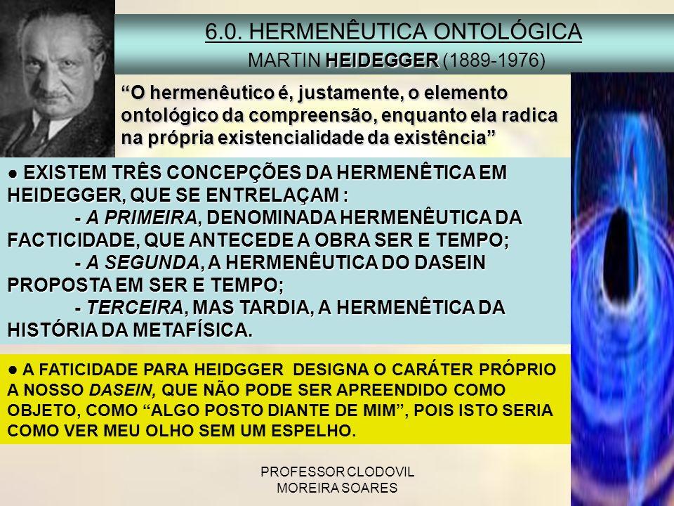 PROFESSOR CLODOVIL MOREIRA SOARES 6.0. HERMENÊUTICA ONTOLÓGICA HEIDEGGER MARTIN HEIDEGGER (1889-1976) EXISTEM TRÊS CONCEPÇÕES DA HERMENÊTICA EM HEIDEG