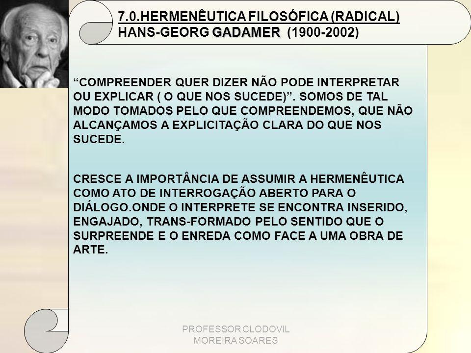 PROFESSOR CLODOVIL MOREIRA SOARES 7.0.HERMENÊUTICA FILOSÓFICA (RADICAL) GADAMER HANS-GEORG GADAMER (1900-2002) COMPREENDER QUER DIZER NÃO PODE INTERPR