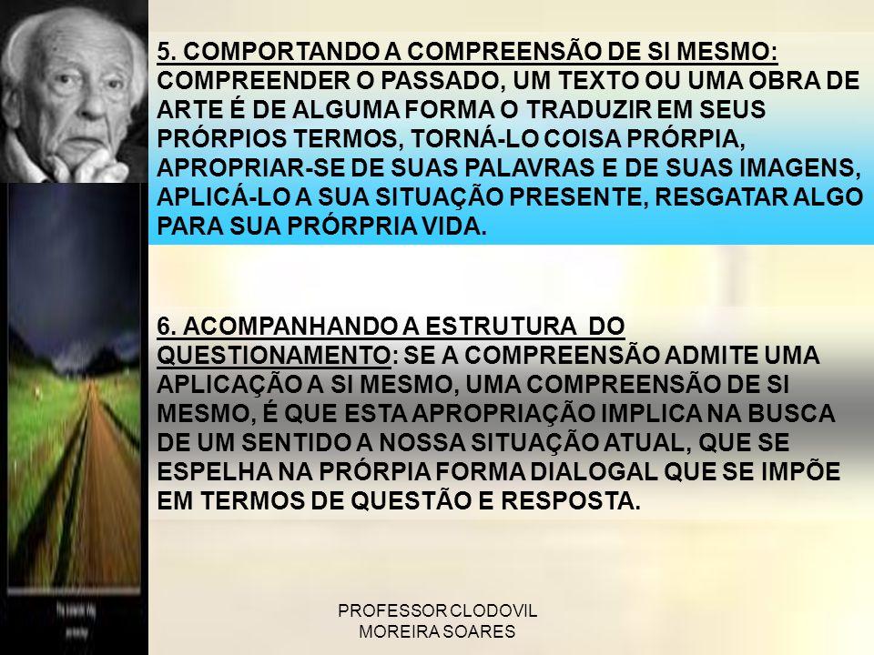 PROFESSOR CLODOVIL MOREIRA SOARES 5. COMPORTANDO A COMPREENSÃO DE SI MESMO: COMPREENDER O PASSADO, UM TEXTO OU UMA OBRA DE ARTE É DE ALGUMA FORMA O TR