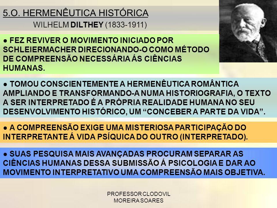 PROFESSOR CLODOVIL MOREIRA SOARES 5.O. HERMENÊUTICA HISTÓRICA DILTHEY WILHELM DILTHEY (1833-1911) FEZ REVIVER O MOVIMENTO INICIADO POR SCHLEIERMACHER