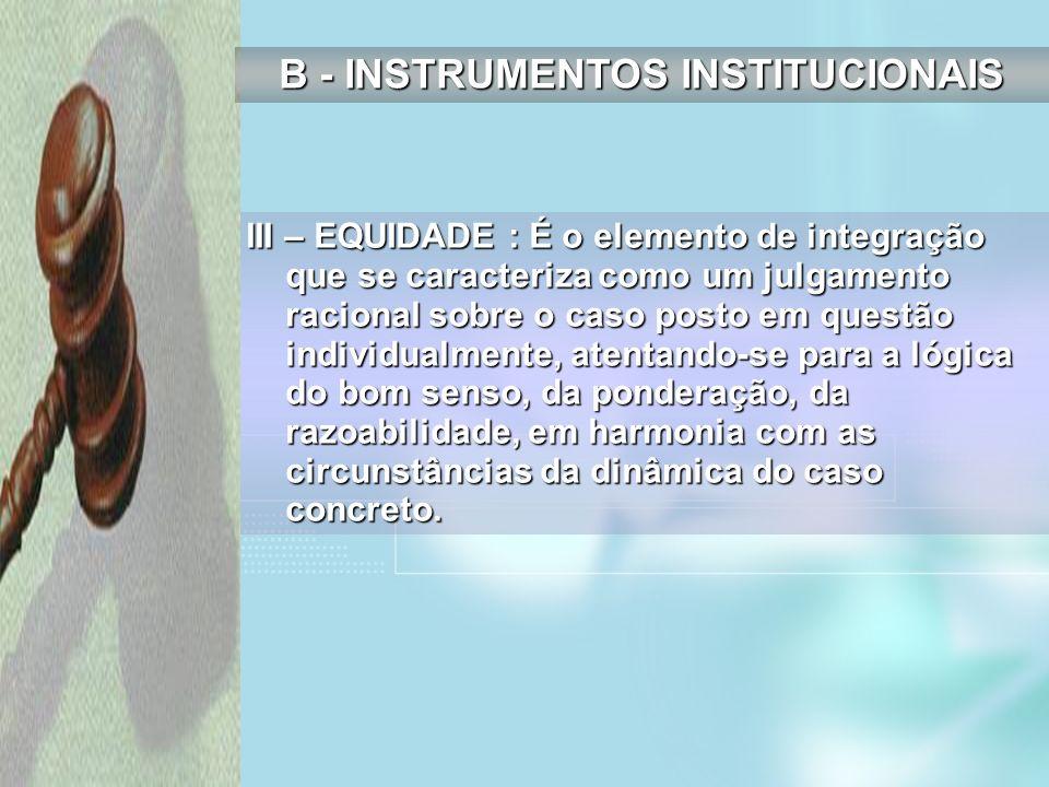 III – EQUIDADE : É o elemento de integração que se caracteriza como um julgamento racional sobre o caso posto em questão individualmente, atentando-se