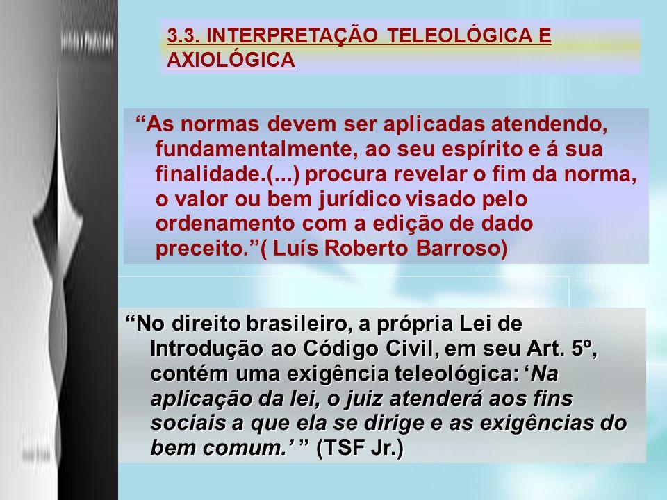3.3. INTERPRETAÇÃO TELEOLÓGICA E AXIOLÓGICA As normas devem ser aplicadas atendendo, fundamentalmente, ao seu espírito e á sua finalidade.(...) procur