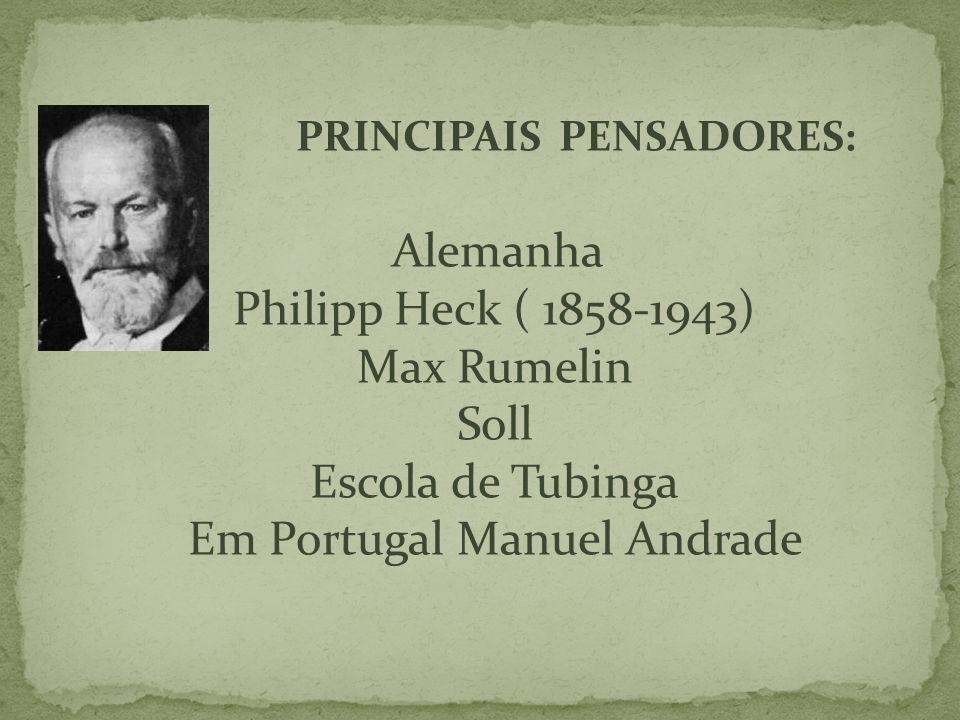 PRINCIPAIS PENSADORES: Alemanha Philipp Heck ( 1858-1943) Max Rumelin Soll Escola de Tubinga Em Portugal Manuel Andrade