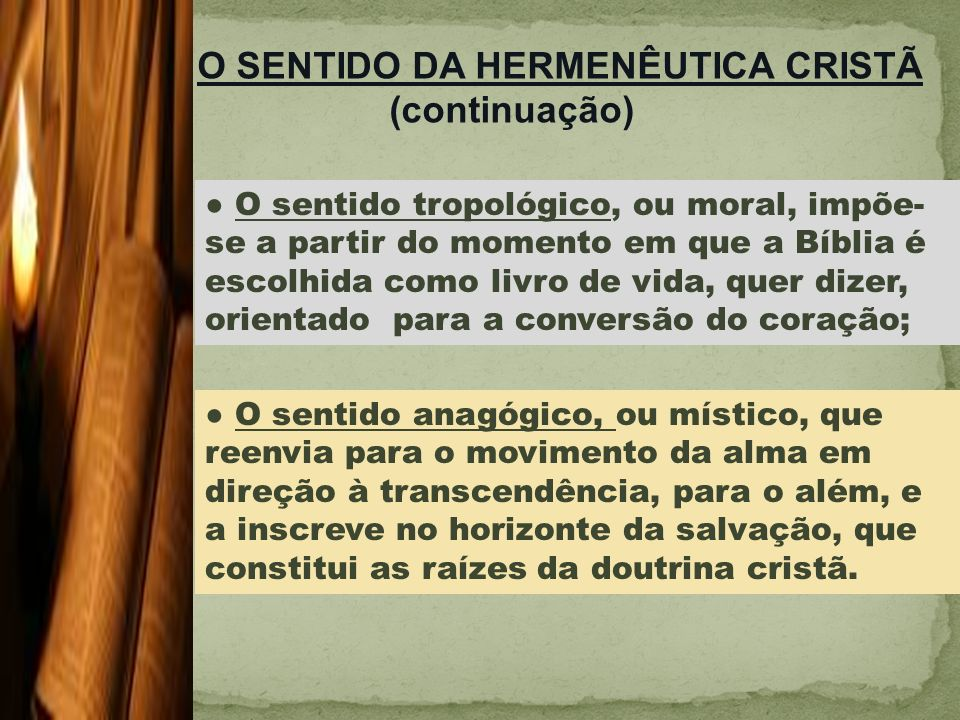 O sentido tropológico, ou moral, impõe- se a partir do momento em que a Bíblia é escolhida como livro de vida, quer dizer, orientado para a conversão do coração; O SENTIDO DA HERMENÊUTICA CRISTÃ (continuação) O sentido anagógico, ou místico, que reenvia para o movimento da alma em direção à transcendência, para o além, e a inscreve no horizonte da salvação, que constitui as raízes da doutrina cristã.