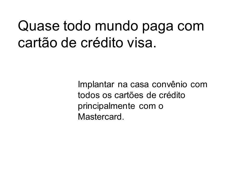 Quase todo mundo paga com cartão de crédito visa. Implantar na casa convênio com todos os cartões de crédito principalmente com o Mastercard.