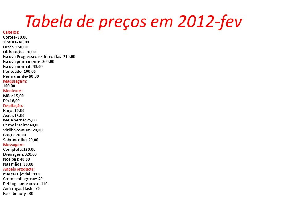 Tabela de preços em 2012-fev Cabelos: Cortes- 30,00 Tintura- 80,00 Luzes- 150,00 Hidratação- 70,00 Escova Progressiva e derivadas- 210,00 Escova perma