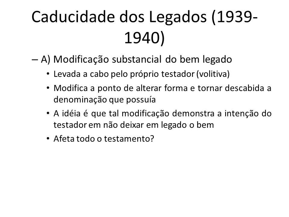 Caducidade dos Legados (1939- 1940) – A) Modificação substancial do bem legado Levada a cabo pelo próprio testador (volitiva) Modifica a ponto de alte
