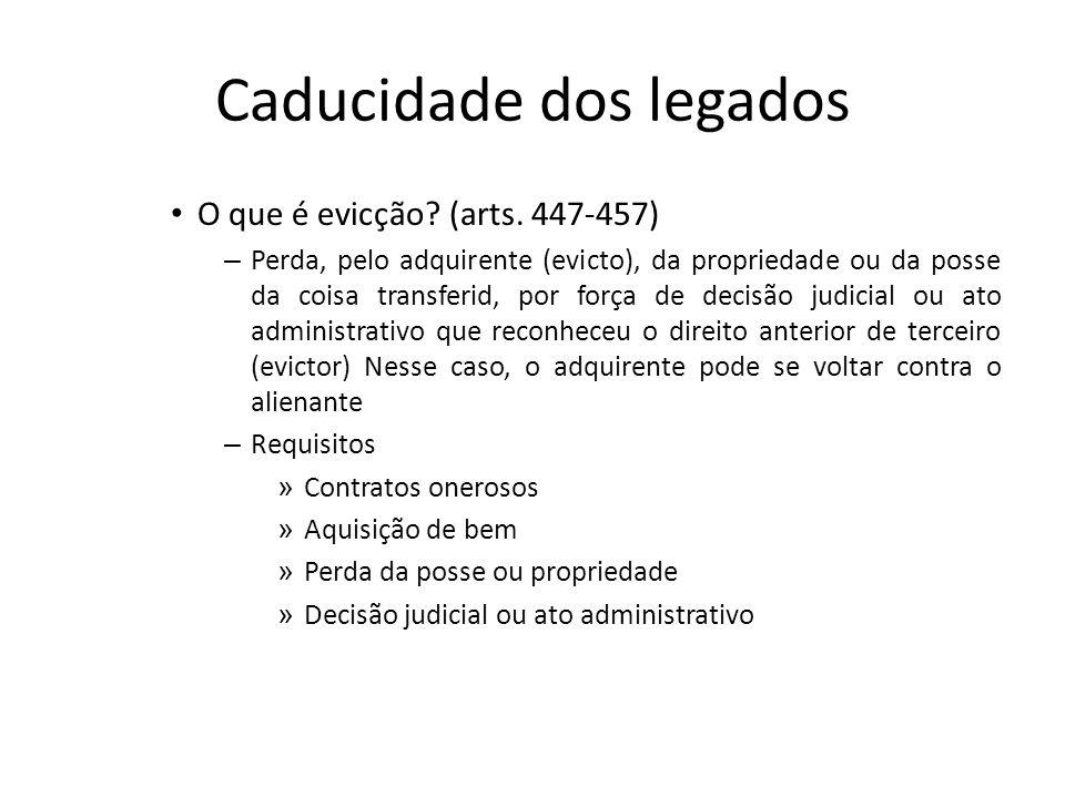 Caducidade dos legados O que é evicção? (arts. 447-457) – Perda, pelo adquirente (evicto), da propriedade ou da posse da coisa transferid, por força d