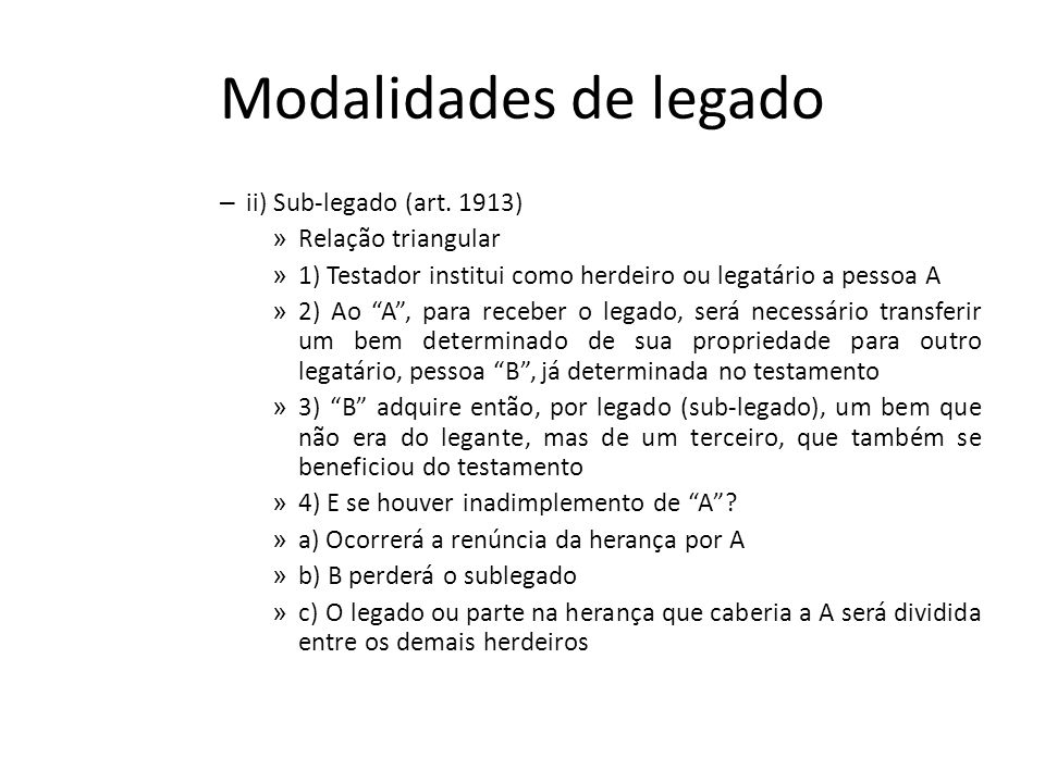 Modalidades de legado – ii) Sub-legado (art. 1913) » Relação triangular » 1) Testador institui como herdeiro ou legatário a pessoa A » 2) Ao A, para r
