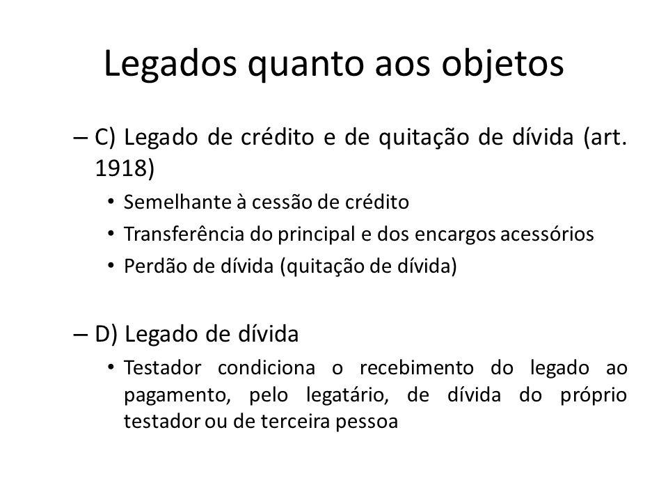 Legados quanto aos objetos – C) Legado de crédito e de quitação de dívida (art. 1918) Semelhante à cessão de crédito Transferência do principal e dos