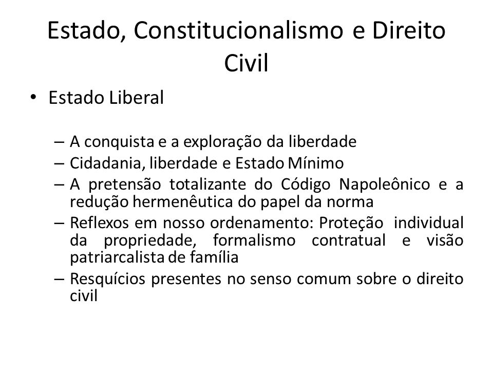Estado, Constitucionalismo e Direito Civil Estado Liberal – A conquista e a exploração da liberdade – Cidadania, liberdade e Estado Mínimo – A pretens