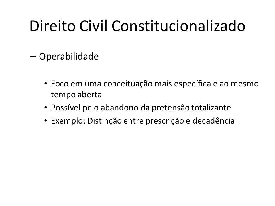 Direito Civil Constitucionalizado – Operabilidade Foco em uma conceituação mais específica e ao mesmo tempo aberta Possível pelo abandono da pretensão