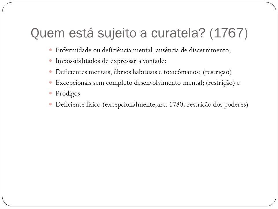 Quem está sujeito a curatela? (1767) Enfermidade ou deficiência mental, ausência de discernimento; Impossibilitados de expressar a vontade; Deficiente