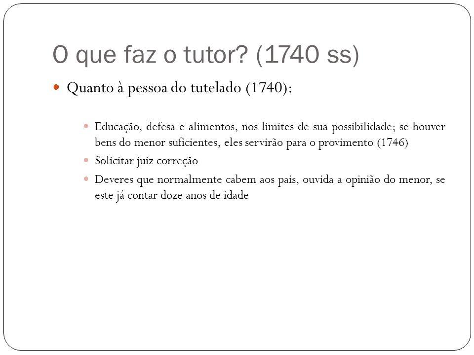 O que faz o tutor? (1740 ss) Quanto à pessoa do tutelado (1740): Educação, defesa e alimentos, nos limites de sua possibilidade; se houver bens do men