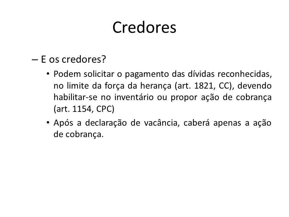 Credores – E os credores? Podem solicitar o pagamento das dívidas reconhecidas, no limite da força da herança (art. 1821, CC), devendo habilitar-se no