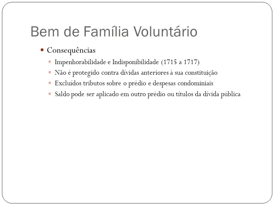 Bem de Família Voluntário Consequências Impenhorabilidade e Indisponibilidade (1715 a 1717) Não é protegido contra dívidas anteriores à sua constituiç
