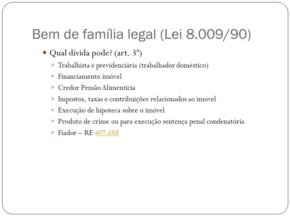 Bem de família legal (Lei 8.009/90) Qual dívida pode? (art. 3º) Trabalhista e previdenciária (trabalhador doméstico) Financiamento imóvel Credor Pensã