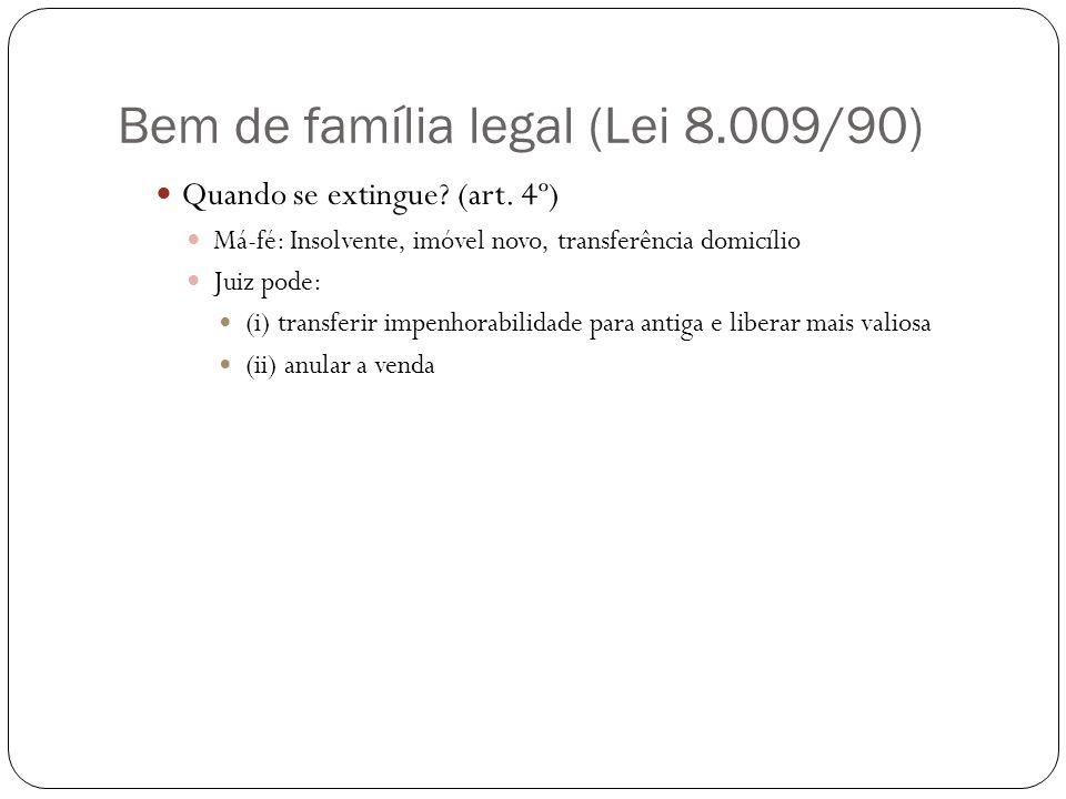 Bem de família legal (Lei 8.009/90) Quando se extingue? (art. 4º) Má-fé: Insolvente, imóvel novo, transferência domicílio Juiz pode: (i) transferir im