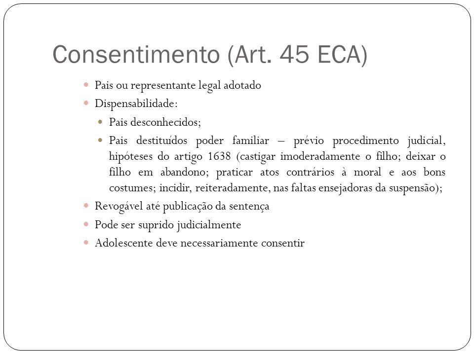 Consentimento (Art. 45 ECA) Pais ou representante legal adotado Dispensabilidade: Pais desconhecidos; Pais destituídos poder familiar – prévio procedi