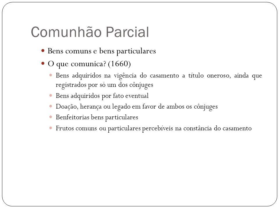 Comunhão Parcial Bens comuns e bens particulares O que comunica? (1660) Bens adquiridos na vigência do casamento a título oneroso, ainda que registrad