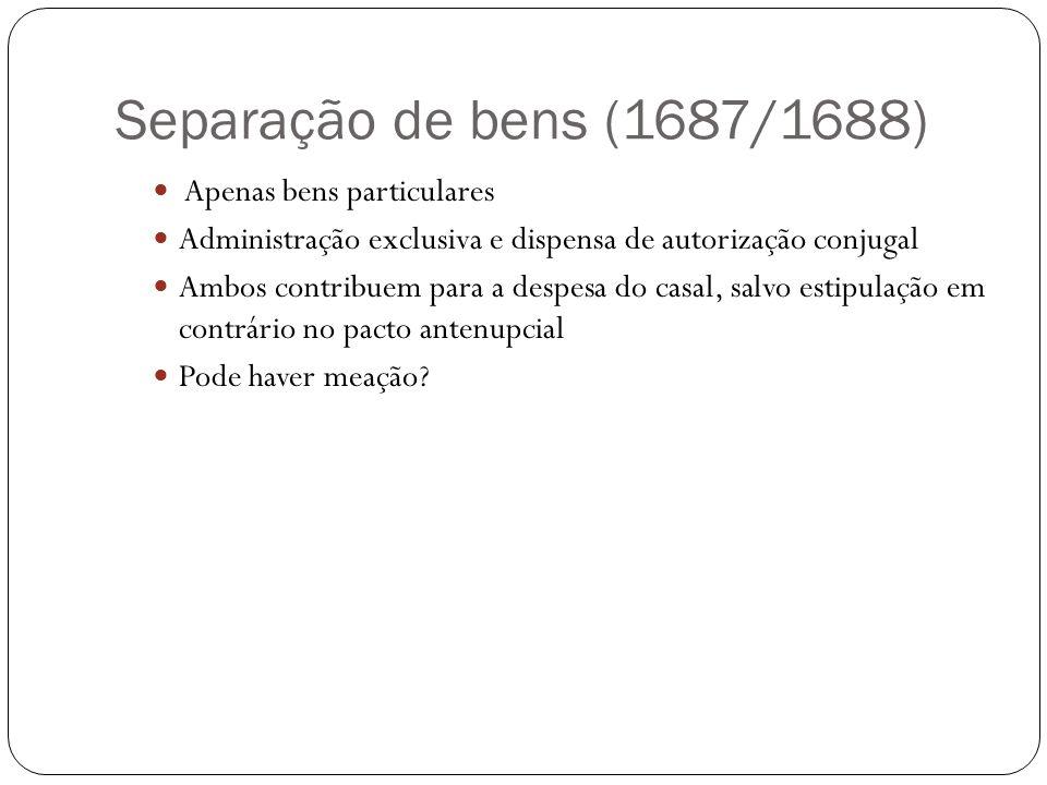 Separação de bens (1687/1688) Apenas bens particulares Administração exclusiva e dispensa de autorização conjugal Ambos contribuem para a despesa do c