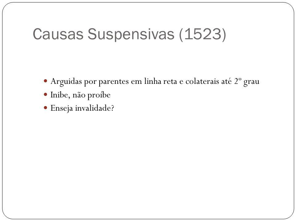 Causas Suspensivas (1523) Arguidas por parentes em linha reta e colaterais até 2º grau Inibe, não proíbe Enseja invalidade?