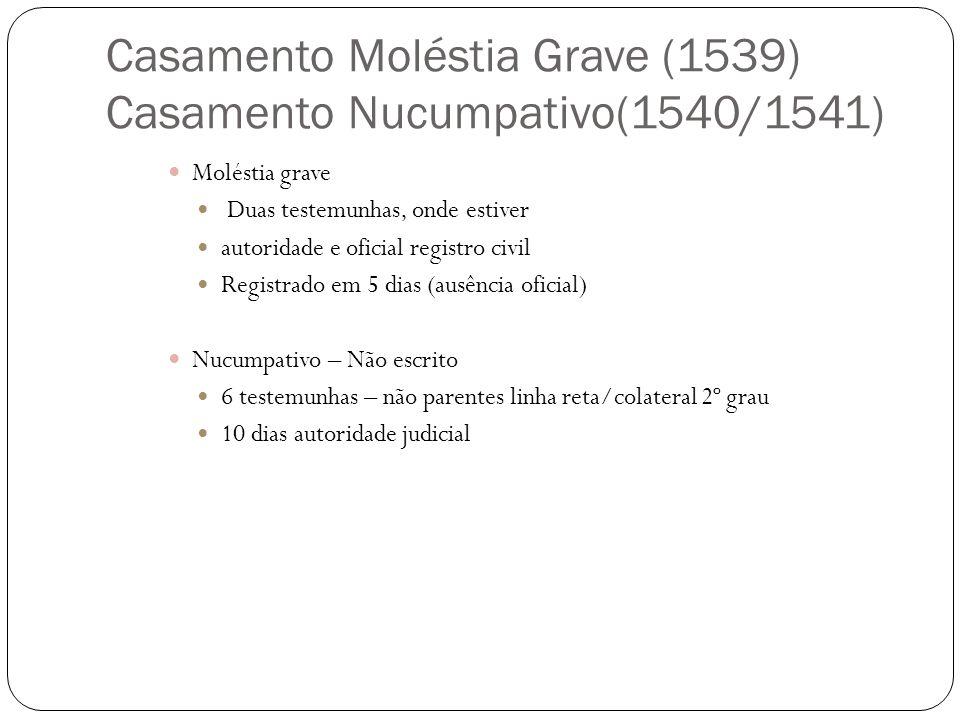 Casamento Moléstia Grave (1539) Casamento Nucumpativo(1540/1541) Moléstia grave Duas testemunhas, onde estiver autoridade e oficial registro civil Reg