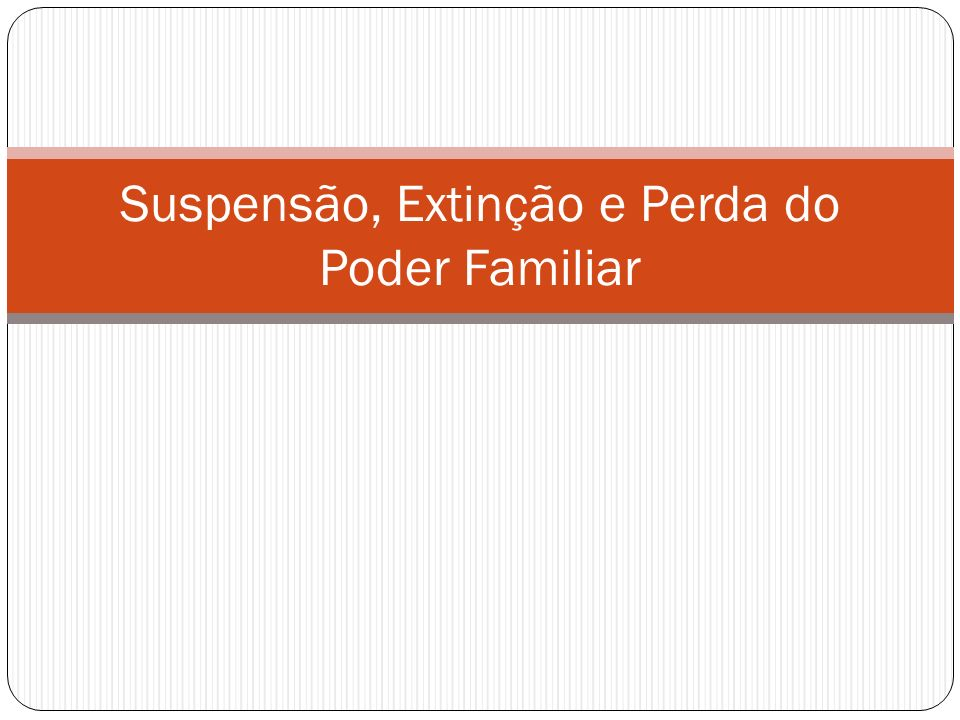 Suspensão do Poder Familiar (1637) Abuso de autoridade Descumprimento dos deveres (art.