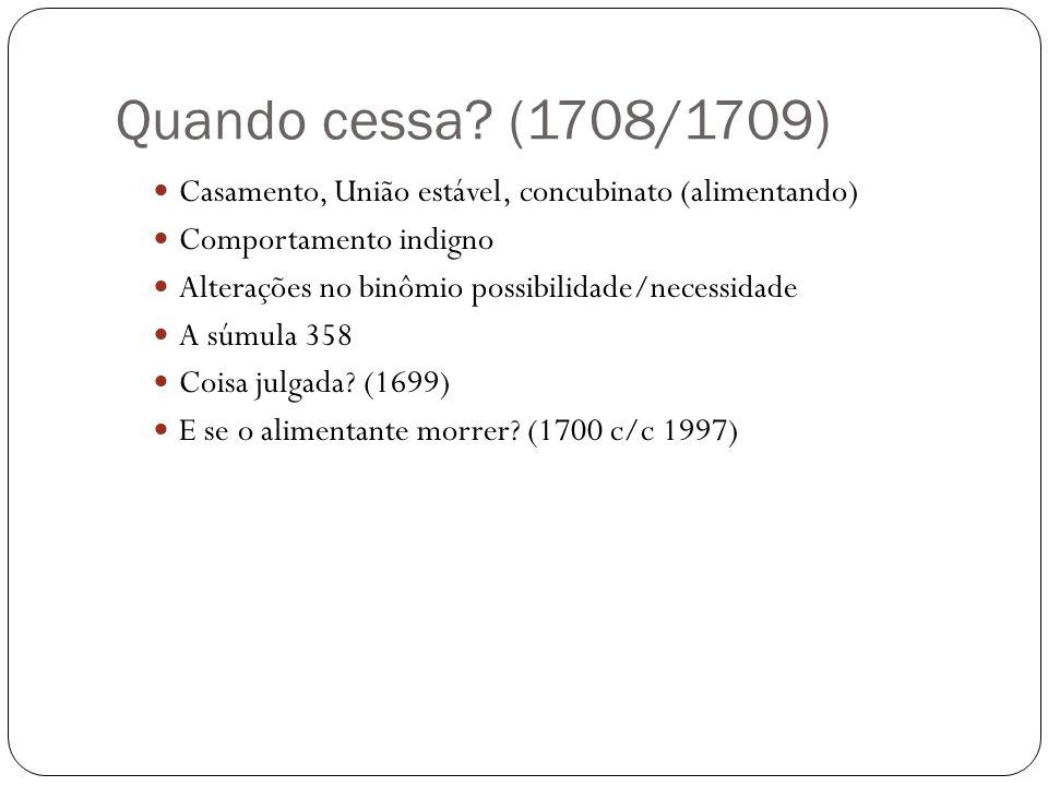 Quando cessa? (1708/1709) Casamento, União estável, concubinato (alimentando) Comportamento indigno Alterações no binômio possibilidade/necessidade A