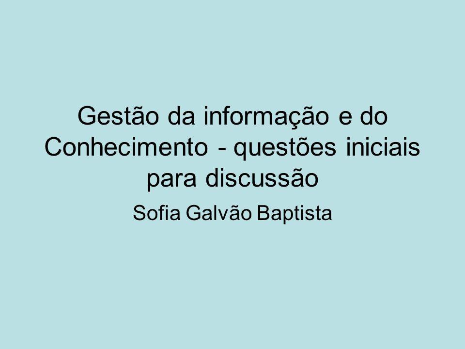 Gestão da informação e do Conhecimento - questões iniciais para discussão Sofia Galvão Baptista