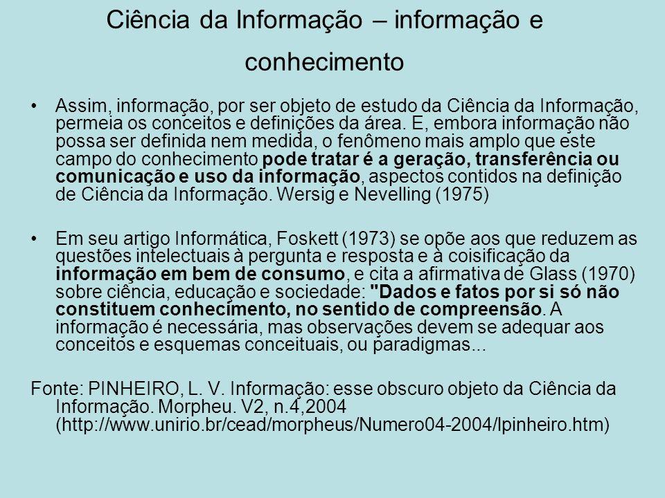 Ciência da Informação – informação e conhecimento Assim, informação, por ser objeto de estudo da Ciência da Informação, permeia os conceitos e definiç