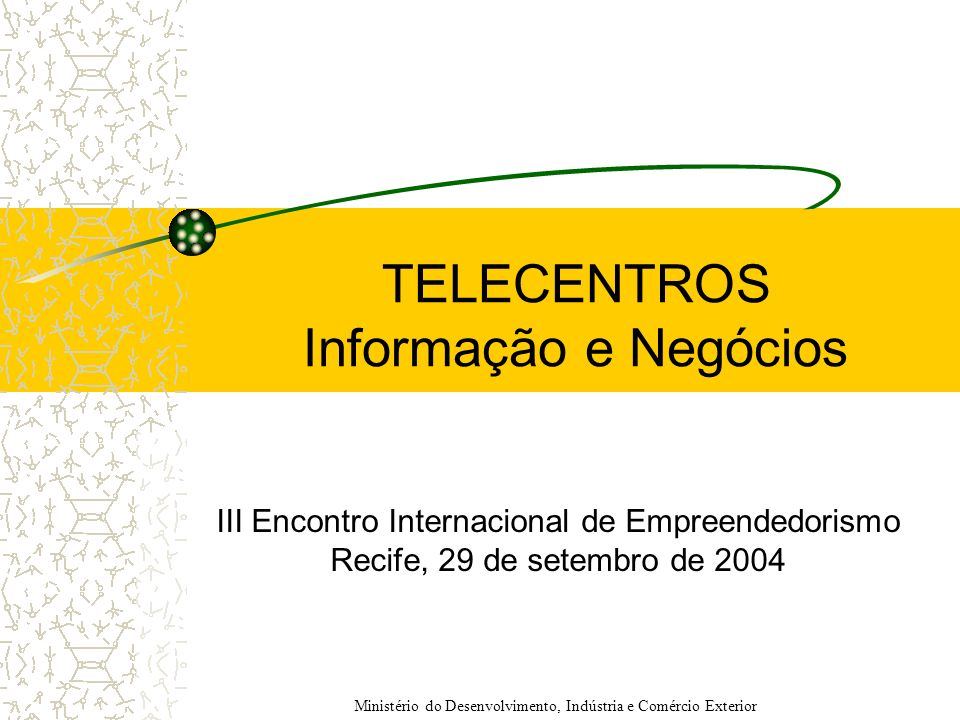 TELECENTROS Informação e Negócios III Encontro Internacional de Empreendedorismo Recife, 29 de setembro de 2004 Ministério do Desenvolvimento, Indústr