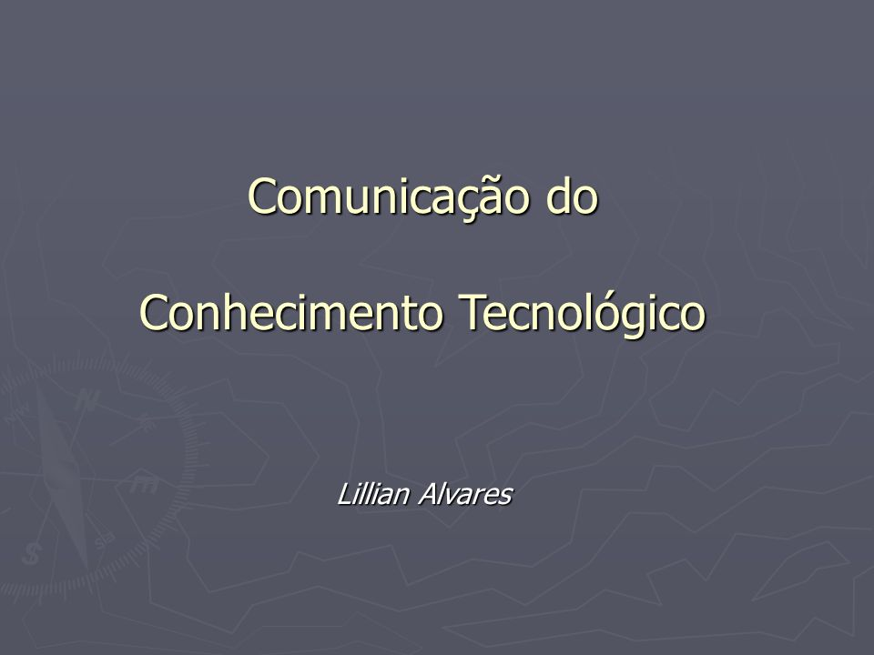 Comunicação do Conhecimento Tecnológico Lillian Alvares