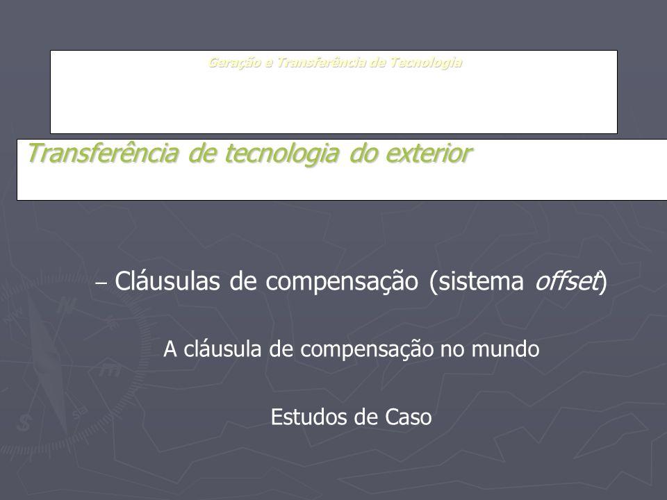 Geração e Transferência de Tecnologia Transferência de tecnologia do exterior – Cláusulas de compensação (sistema offset) A cláusula de compensação no