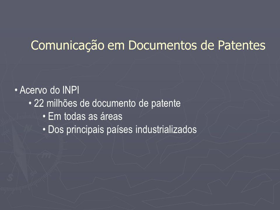 Acervo do INPI 22 milhões de documento de patente Em todas as áreas Dos principais países industrializados Comunicação em Documentos de Patentes