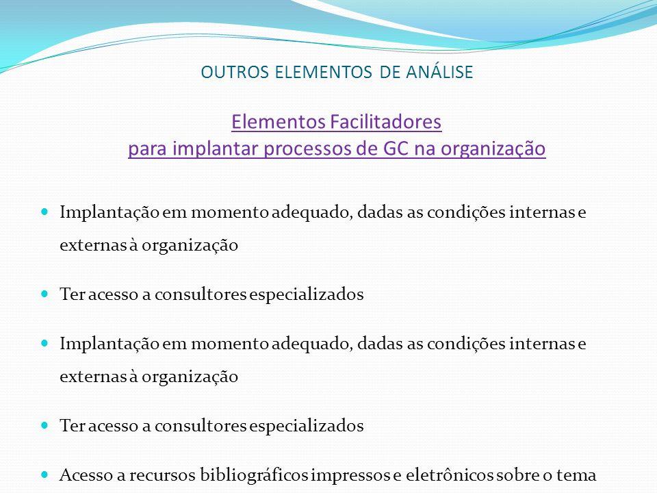 OUTROS ELEMENTOS DE ANÁLISE Elementos Facilitadores para implantar processos de GC na organização Implantação em momento adequado, dadas as condições