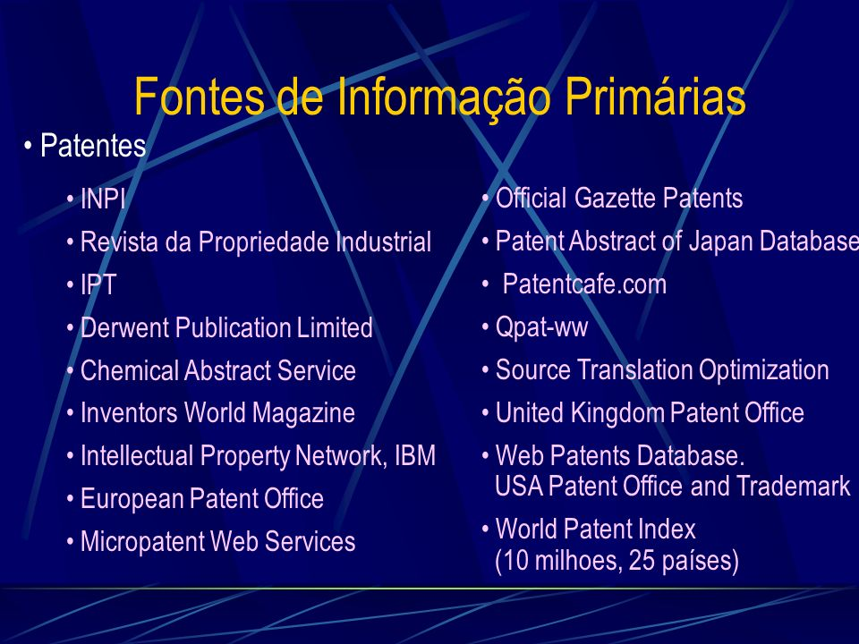Fontes de Informação Primárias Patentes INPI Revista da Propriedade Industrial IPT Derwent Publication Limited Chemical Abstract Service Inventors World Magazine Intellectual Property Network, IBM European Patent Office Micropatent Web Services Official Gazette Patents Patent Abstract of Japan Database Patentcafe.com Qpat-ww Source Translation Optimization United Kingdom Patent Office Web Patents Database.