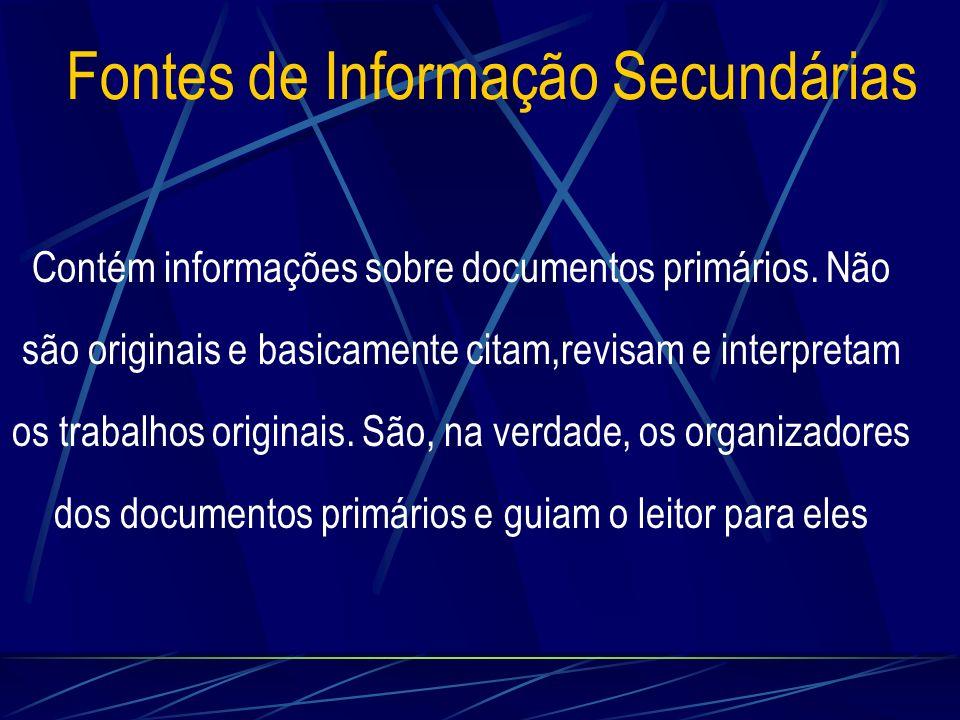 Fontes de Informação Secundárias Contém informações sobre documentos primários. Não são originais e basicamente citam,revisam e interpretam os trabalh