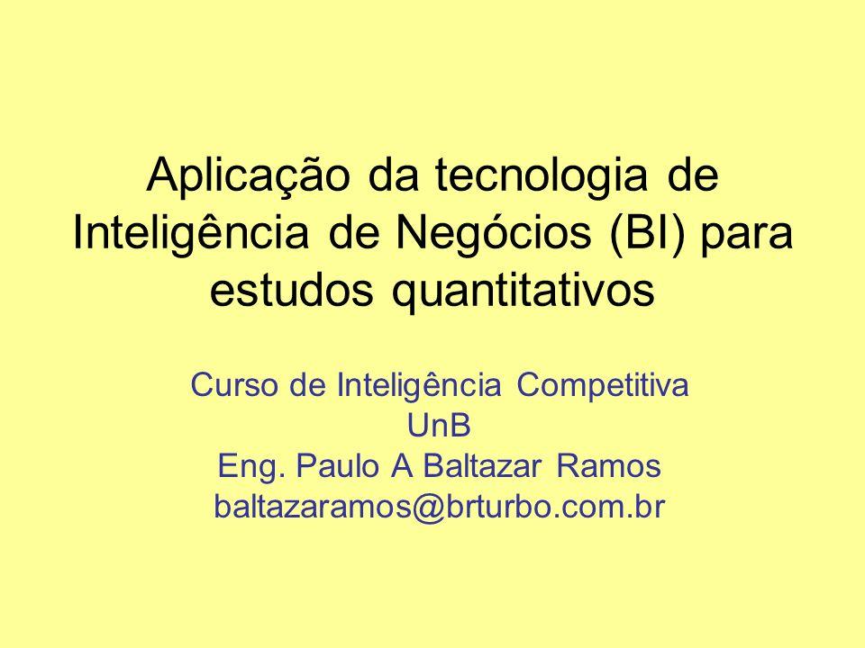Aplicação da tecnologia de Inteligência de Negócios (BI) para estudos quantitativos Curso de Inteligência Competitiva UnB Eng. Paulo A Baltazar Ramos