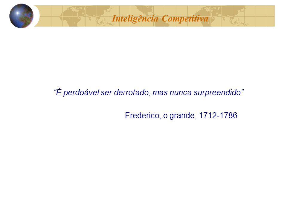 É perdoável ser derrotado, mas nunca surpreendido Frederico, o grande, 1712-1786 Inteligência Competitiva