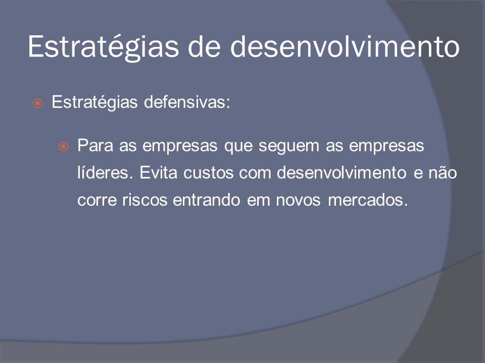 Estratégias de desenvolvimento Estratégias defensivas: Para as empresas que seguem as empresas líderes. Evita custos com desenvolvimento e não corre r
