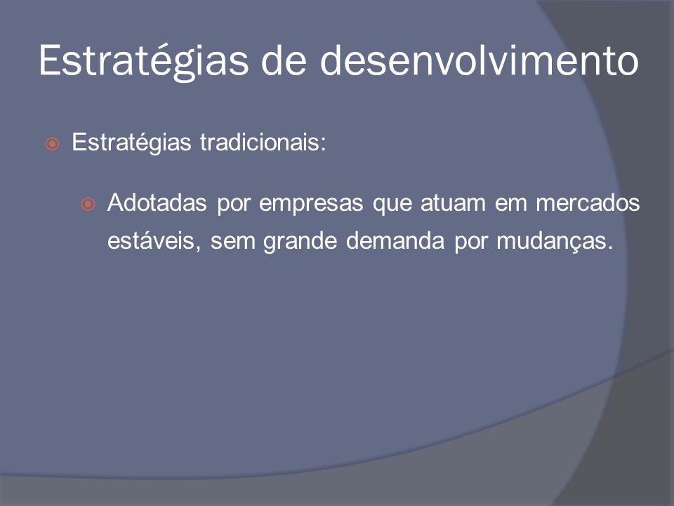 Estratégias de desenvolvimento Estratégias tradicionais: Adotadas por empresas que atuam em mercados estáveis, sem grande demanda por mudanças.