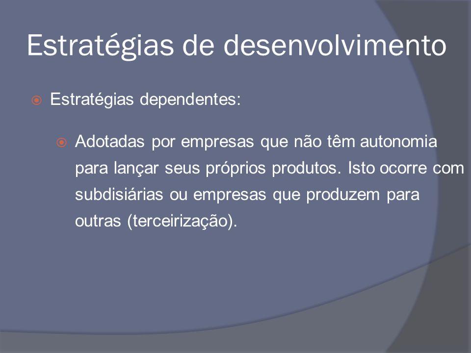 Estratégias de desenvolvimento Estratégias dependentes: Adotadas por empresas que não têm autonomia para lançar seus próprios produtos. Isto ocorre co