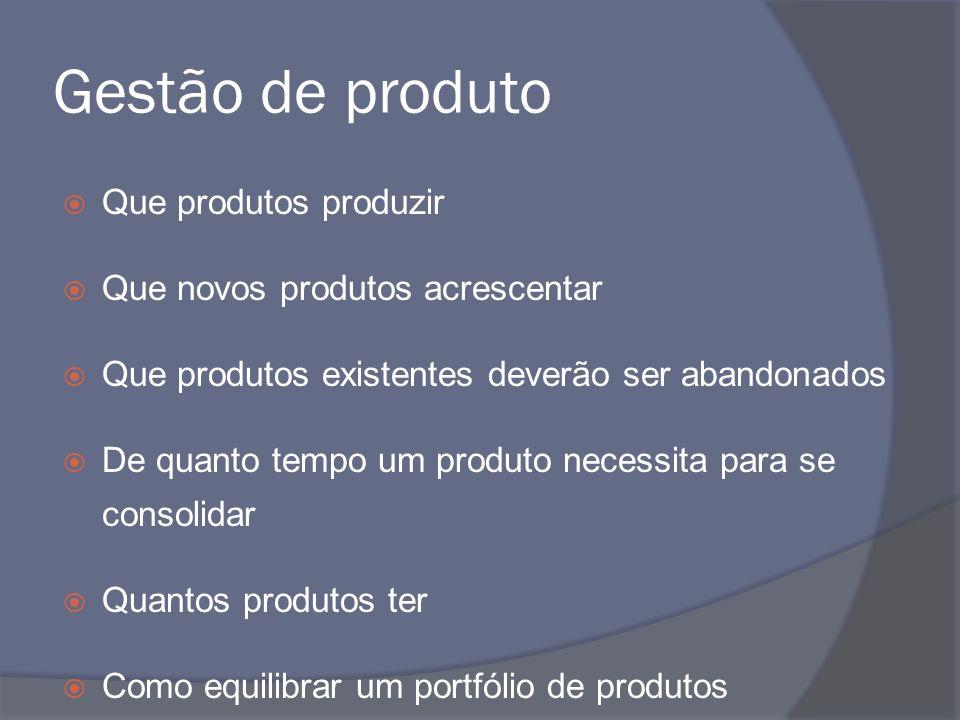 Gestão de produto Que produtos produzir Que novos produtos acrescentar Que produtos existentes deverão ser abandonados De quanto tempo um produto nece