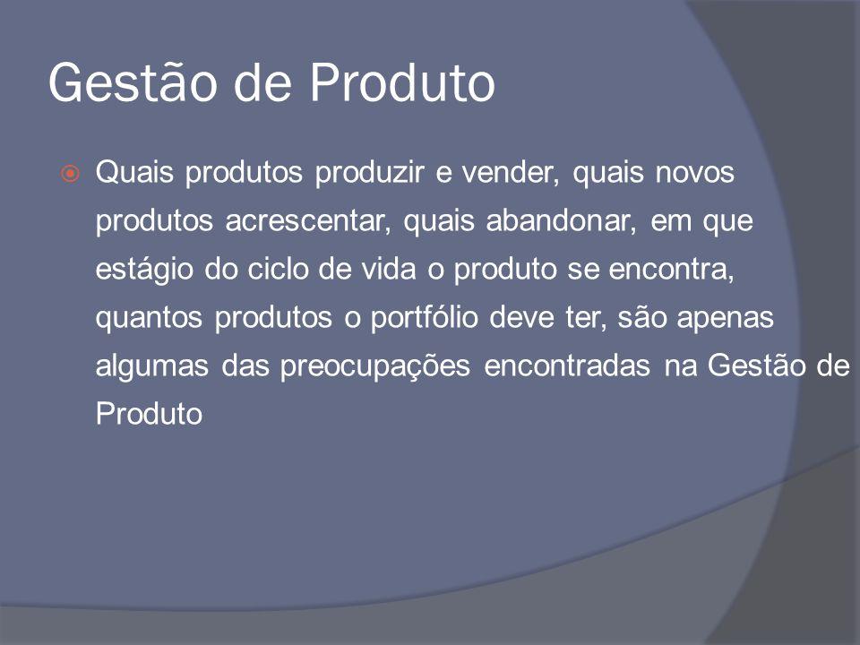 Gestão de Produto Quais produtos produzir e vender, quais novos produtos acrescentar, quais abandonar, em que estágio do ciclo de vida o produto se en