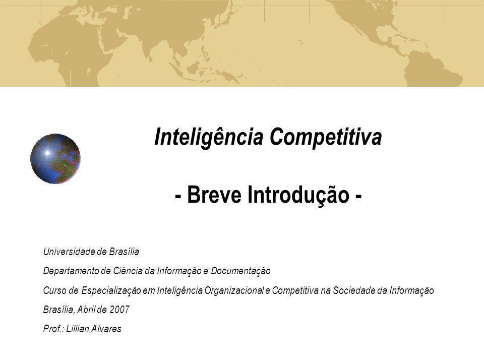Inteligência Competitiva - Breve Introdução - Universidade de Brasília Departamento de Ciência da Informação e Documentação Curso de Especialização em Inteligência Organizacional e Competitiva na Sociedade da Informação Brasília, Abril de 2007 Prof.: Lillian Alvares