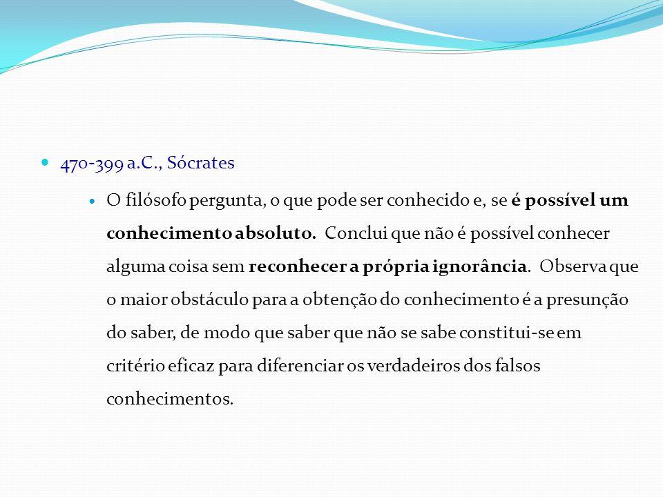 470-399 a.C., Sócrates O filósofo pergunta, o que pode ser conhecido e, se é possível um conhecimento absoluto. Conclui que não é possível conhecer al