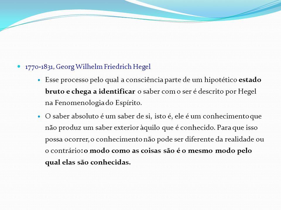 1770-1831, Georg Wilhelm Friedrich Hegel Esse processo pelo qual a consciência parte de um hipotético estado bruto e chega a identificar o saber com o