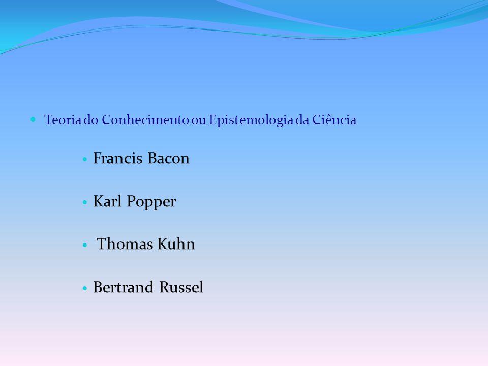 Teoria do Conhecimento ou Epistemologia da Ciência Francis Bacon Karl Popper Thomas Kuhn Bertrand Russel