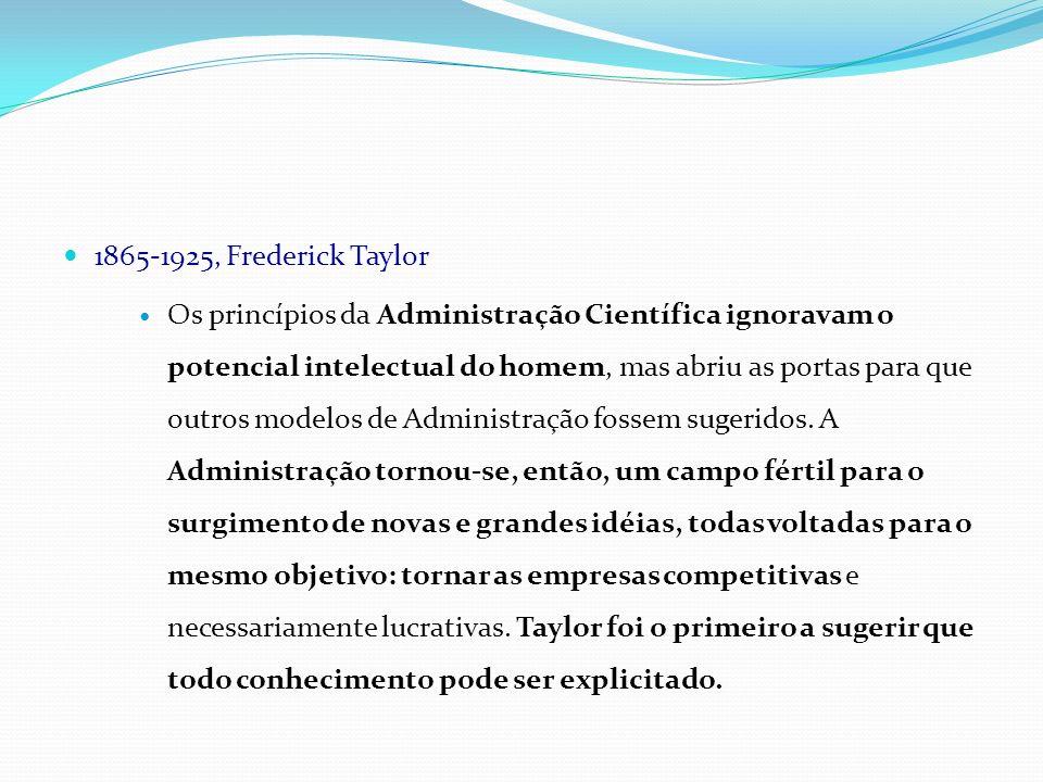 1865-1925, Frederick Taylor Os princípios da Administração Científica ignoravam o potencial intelectual do homem, mas abriu as portas para que outros